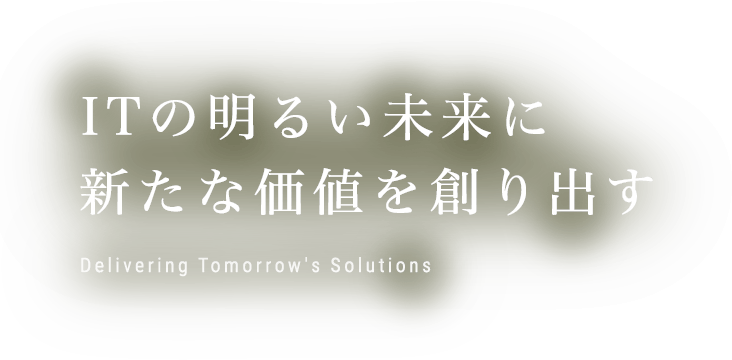 ITの明るい未来に新たな価値を創り出す Delivering Tomorrow's Solutions